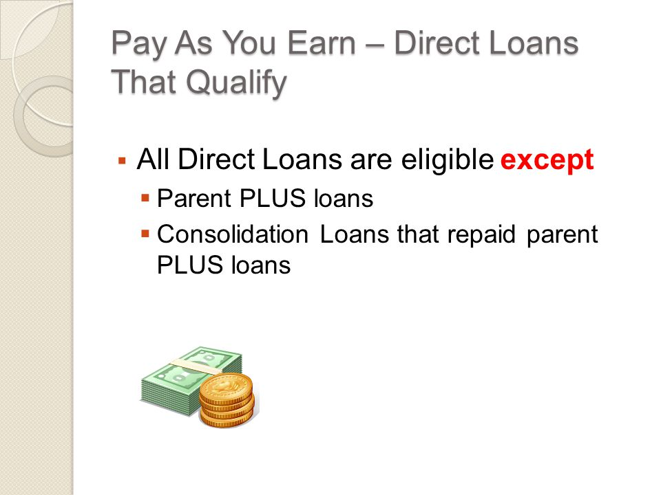 Pay As You Earn – Direct Loans That Qualify  All Direct Loans are eligible except  Parent PLUS loans  Consolidation Loans that repaid parent PLUS loans
