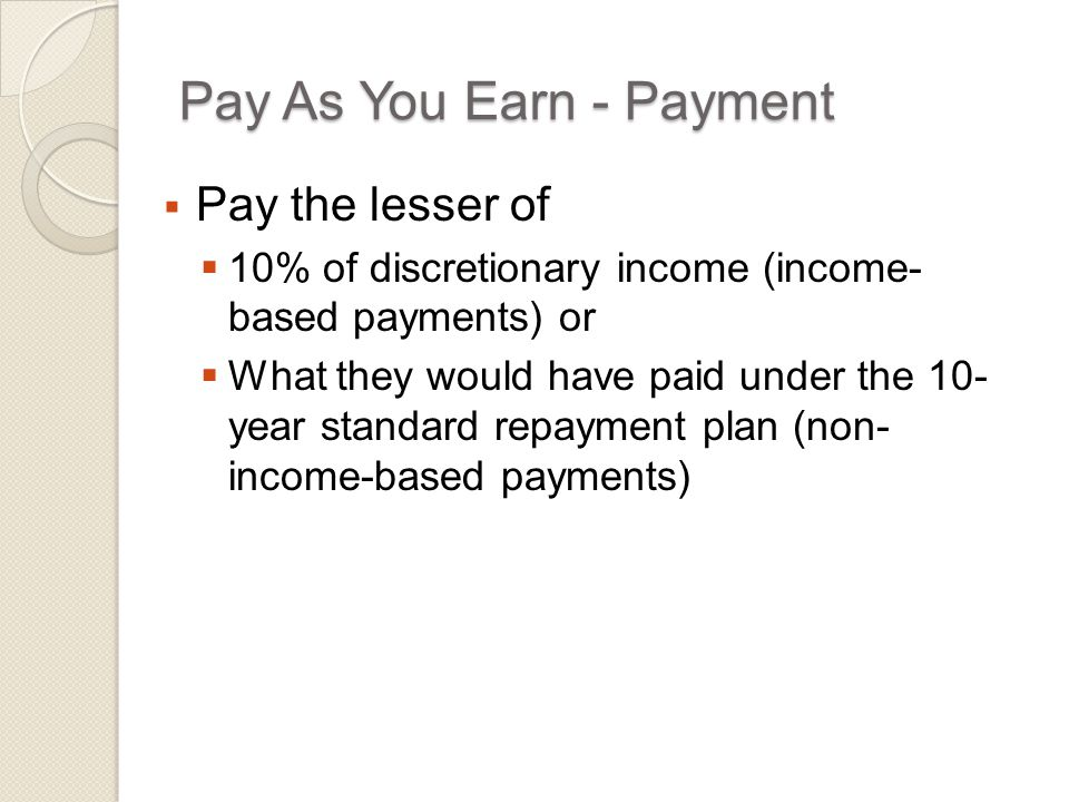 Pay As You Earn - Payment  Pay the lesser of  10% of discretionary income (income- based payments) or  What they would have paid under the 10- year standard repayment plan (non- income-based payments)