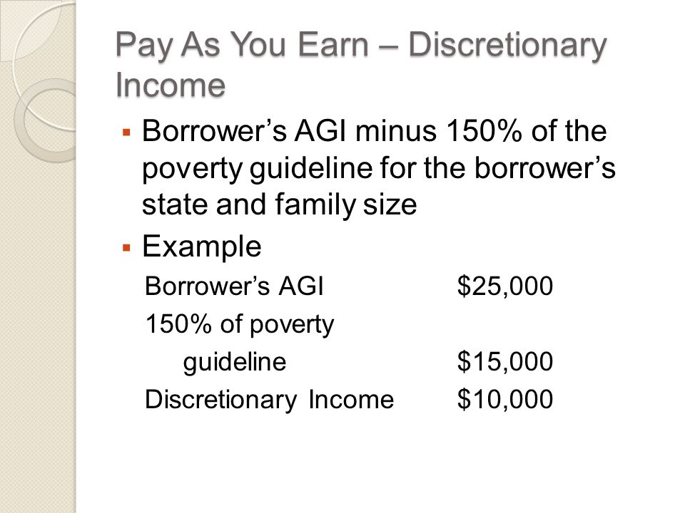 Pay As You Earn – Discretionary Income  Borrower's AGI minus 150% of the poverty guideline for the borrower's state and family size  Example Borrower's AGI $25,000 150% of poverty guideline$15,000 Discretionary Income$10,000