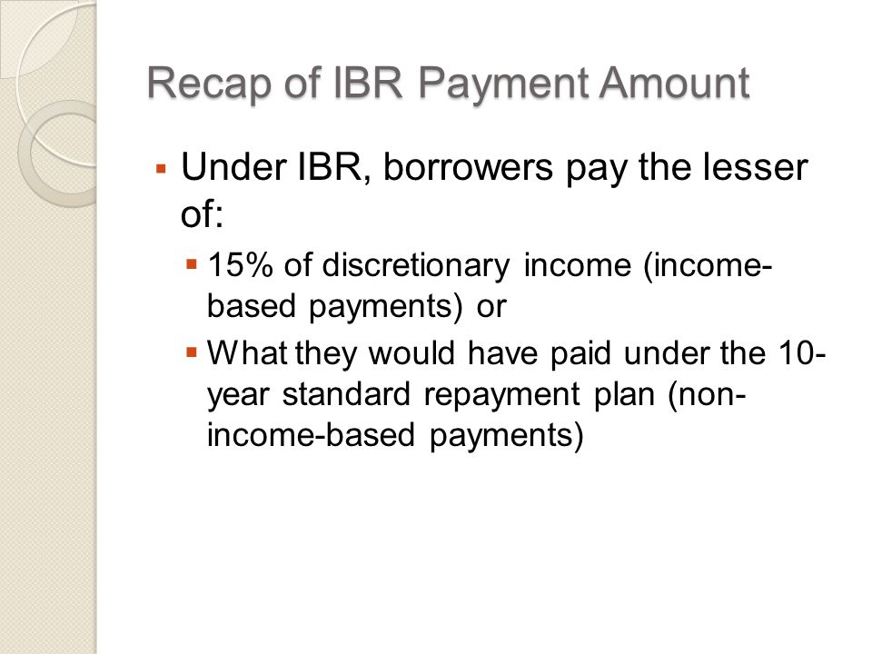 Recap of IBR Payment Amount  Under IBR, borrowers pay the lesser of:  15% of discretionary income (income- based payments) or  What they would have paid under the 10- year standard repayment plan (non- income-based payments)