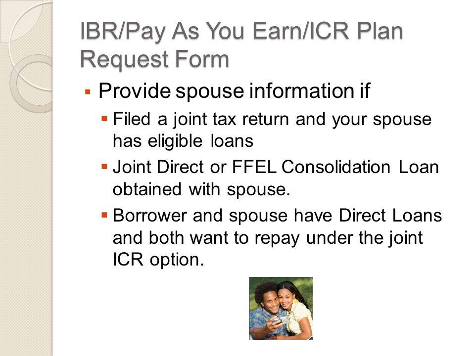 IBR/Pay As You Earn/ICR Plan Request Form  Provide spouse information if  Filed a joint tax return and your spouse has eligible loans  Joint Direct or FFEL Consolidation Loan obtained with spouse.