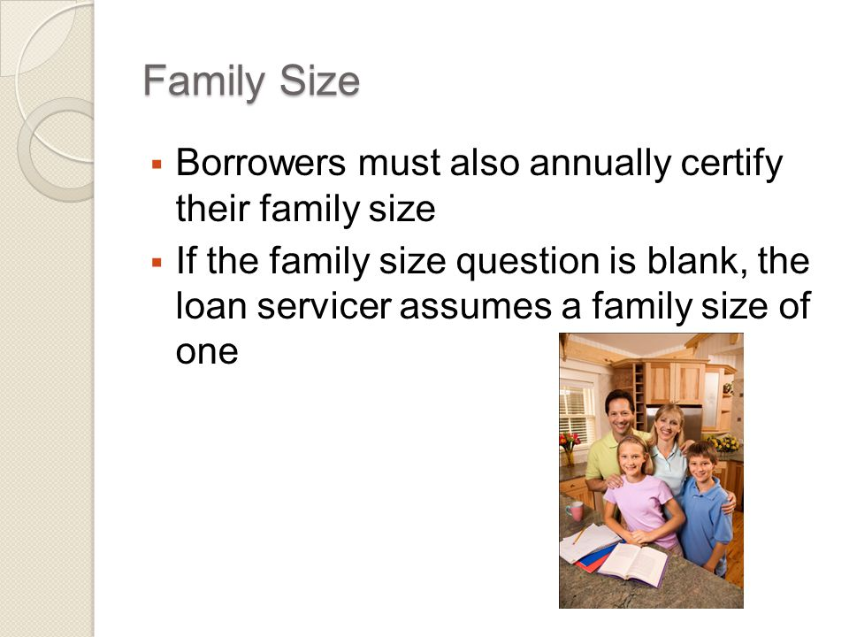 Family Size  Borrowers must also annually certify their family size  If the family size question is blank, the loan servicer assumes a family size of one
