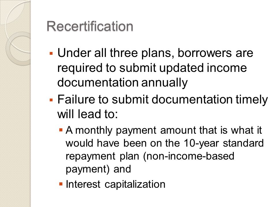 Recertification  Under all three plans, borrowers are required to submit updated income documentation annually  Failure to submit documentation timely will lead to:  A monthly payment amount that is what it would have been on the 10-year standard repayment plan (non-income-based payment) and  Interest capitalization