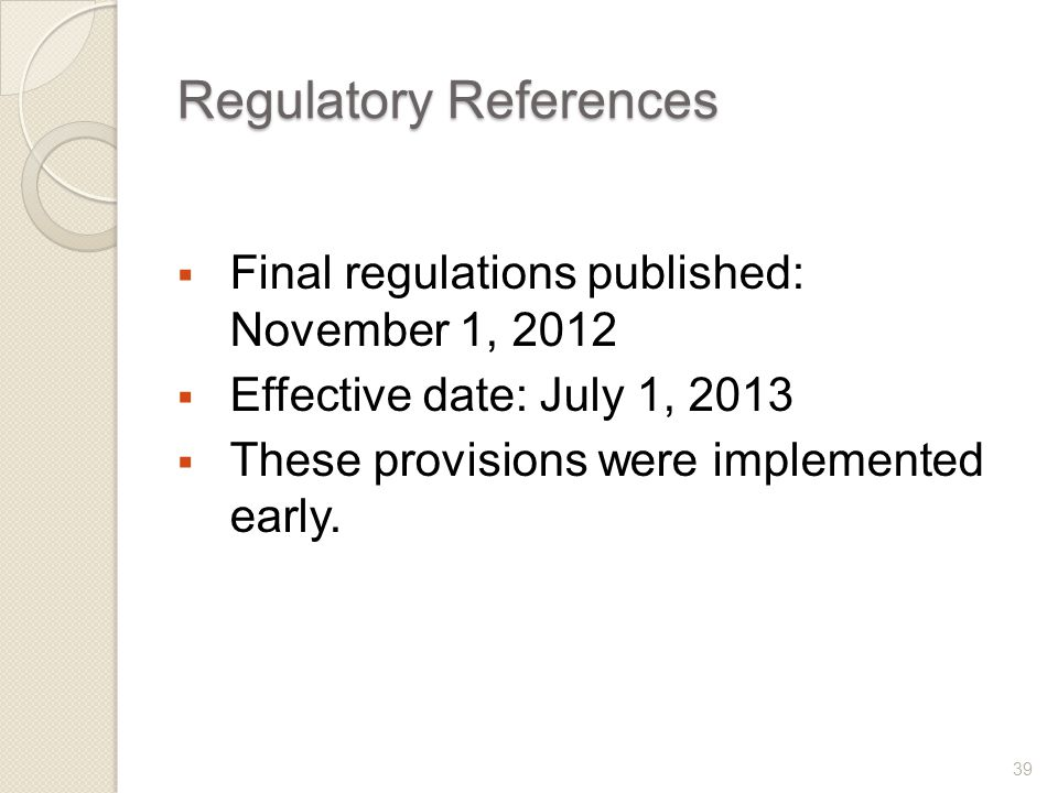 Regulatory References  Final regulations published: November 1, 2012  Effective date: July 1, 2013  These provisions were implemented early.