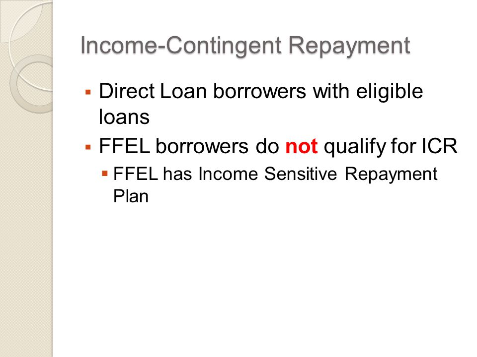 ICR - Direct Loans That Qualify  All Direct Loans are eligible except  Parent PLUS Loans  Pre-7/1/2006 Direct PLUS Consolidation Loans  Direct Consolidation Loans made on or after 7/1/2006 that repaid parent PLUS loans are eligible