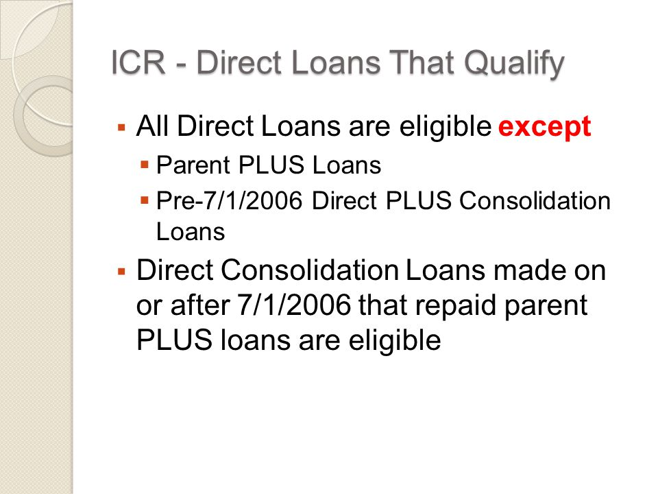 ICR - Direct Loans That Qualify  All Direct Loans are eligible except  Parent PLUS Loans  Pre-7/1/2006 Direct PLUS Consolidation Loans  Direct Consolidation Loans made on or after 7/1/2006 that repaid parent PLUS loans are eligible