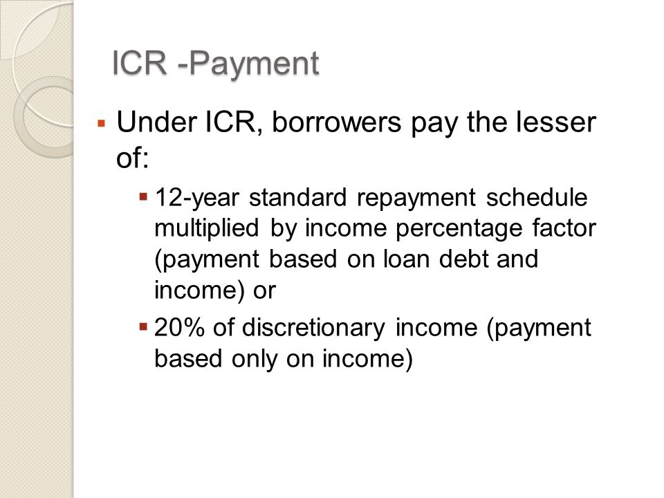 ICR -Payment  Under ICR, borrowers pay the lesser of:  12-year standard repayment schedule multiplied by income percentage factor (payment based on loan debt and income) or  20% of discretionary income (payment based only on income)