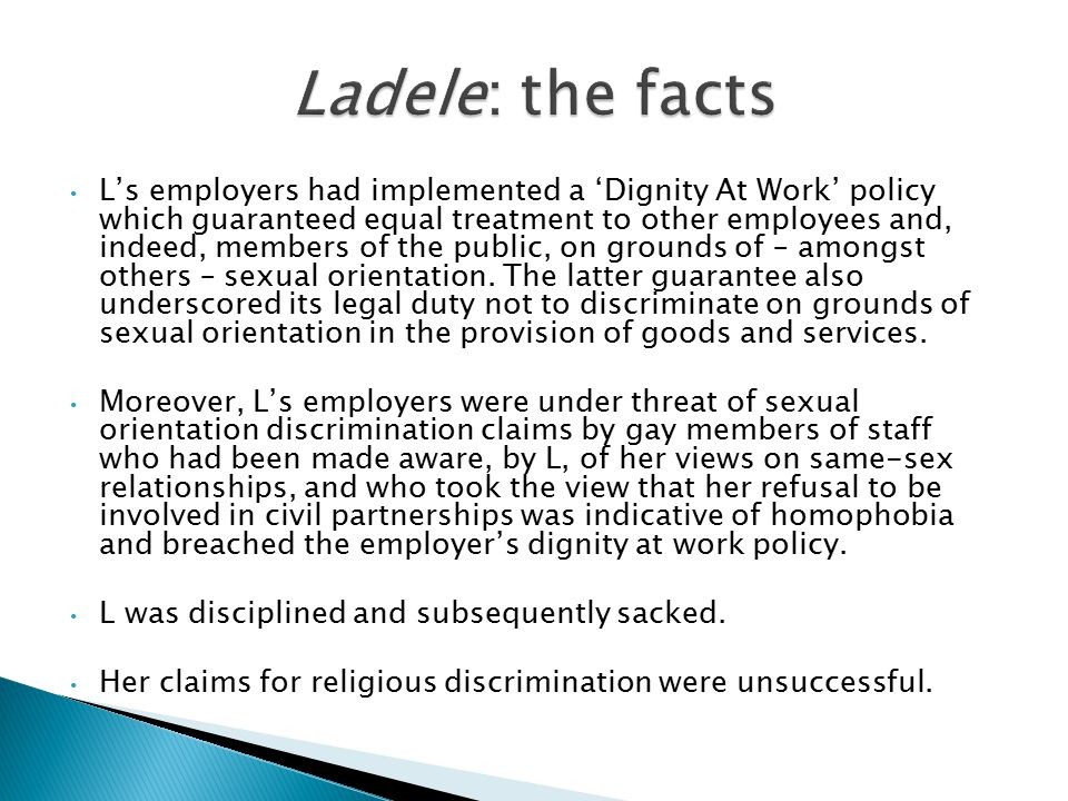 L's employers had implemented a 'Dignity At Work' policy which guaranteed equal treatment to other employees and, indeed, members of the public, on grounds of – amongst others – sexual orientation.