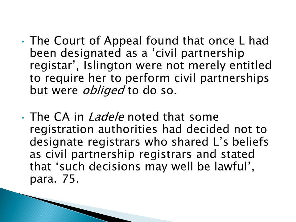The Court of Appeal found that once L had been designated as a 'civil partnership registar', Islington were not merely entitled to require her to perform civil partnerships but were obliged to do so.