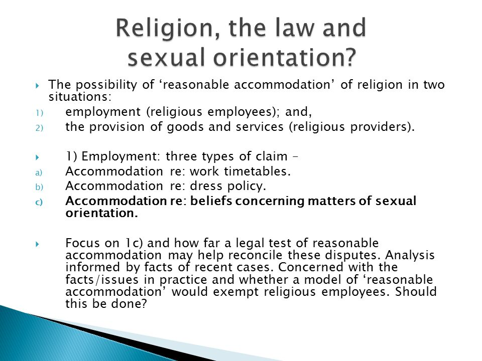  The possibility of 'reasonable accommodation' of religion in two situations: 1) employment (religious employees); and, 2) the provision of goods and services (religious providers).