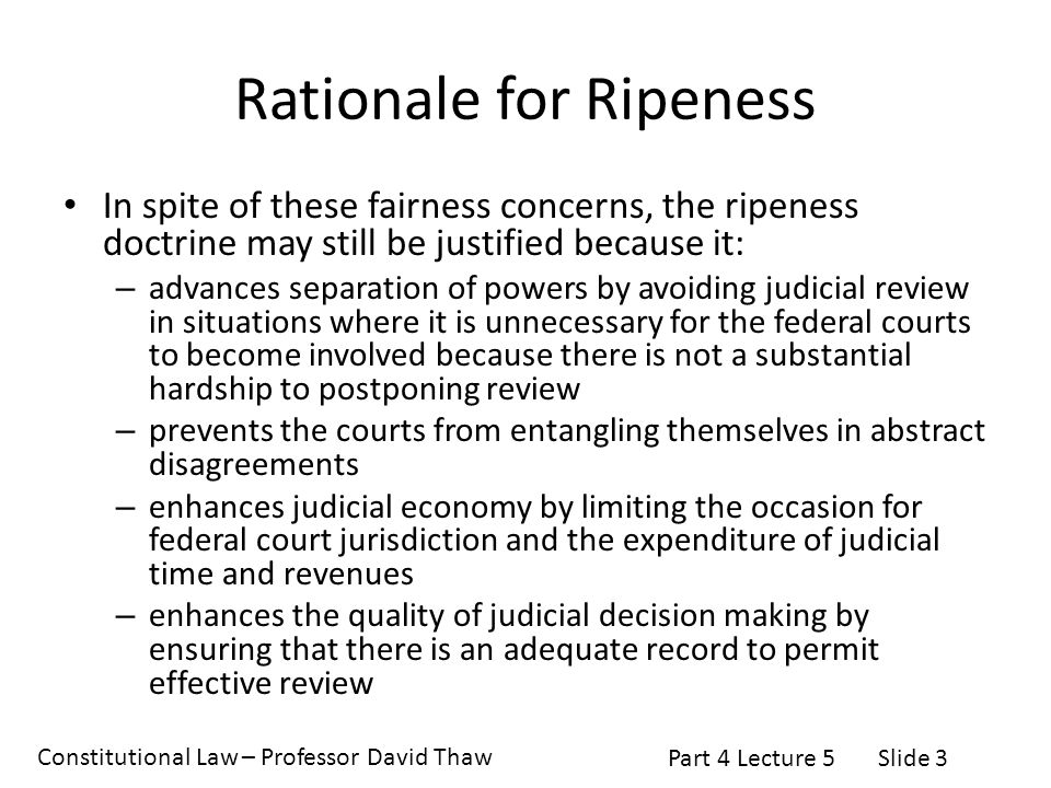 Constitutional Law – Professor David Thaw Part 4 Lecture 5Slide 3 Rationale for Ripeness In spite of these fairness concerns, the ripeness doctrine may still be justified because it: – advances separation of powers by avoiding judicial review in situations where it is unnecessary for the federal courts to become involved because there is not a substantial hardship to postponing review – prevents the courts from entangling themselves in abstract disagreements – enhances judicial economy by limiting the occasion for federal court jurisdiction and the expenditure of judicial time and revenues – enhances the quality of judicial decision making by ensuring that there is an adequate record to permit effective review