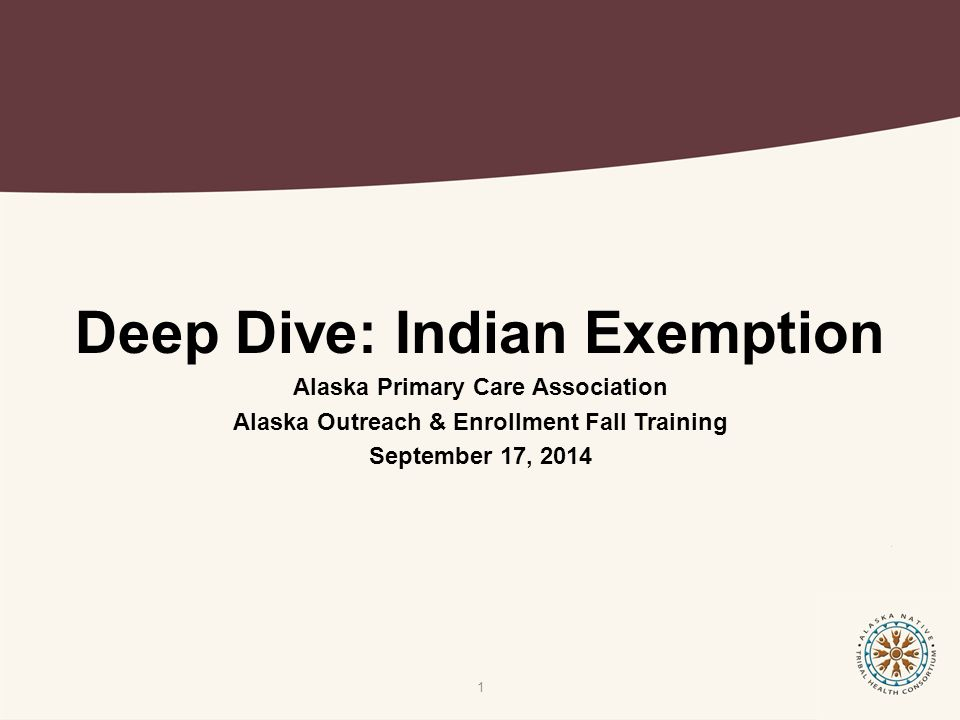 Deep Dive: Indian Exemption Alaska Primary Care Association Alaska Outreach & Enrollment Fall Training September 17, 2014 1