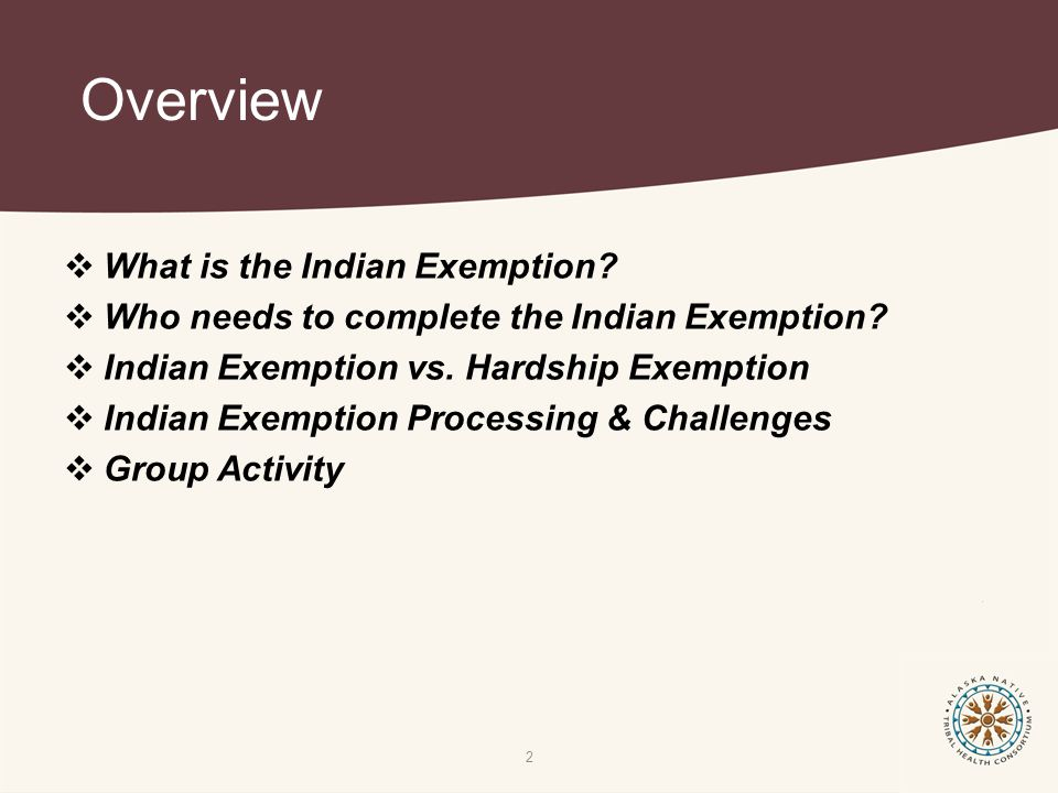Overview  What is the Indian Exemption?  Who needs to complete the Indian Exemption?  Indian Exemption vs. Hardship Exemption  Indian Exemption Pr