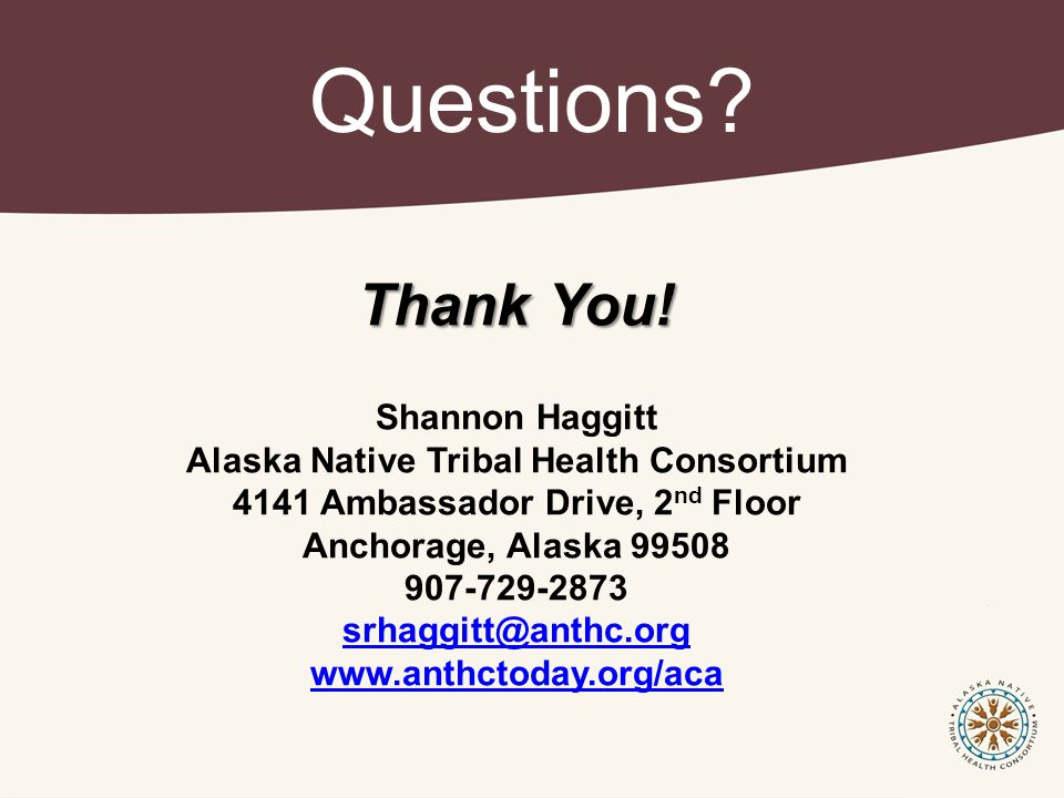 Questions? Thank You! Shannon Haggitt Alaska Native Tribal Health Consortium 4141 Ambassador Drive, 2 nd Floor Anchorage, Alaska 99508 907-729-2873 sr