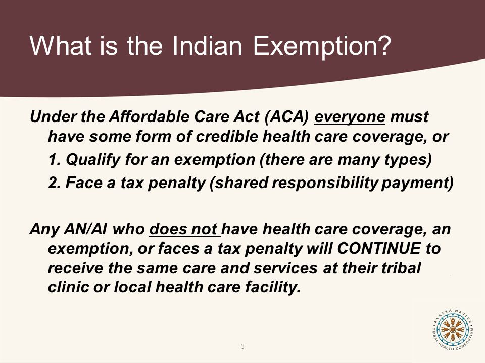 What is the Indian Exemption? Under the Affordable Care Act (ACA) everyone must have some form of credible health care coverage, or 1. Qualify for an