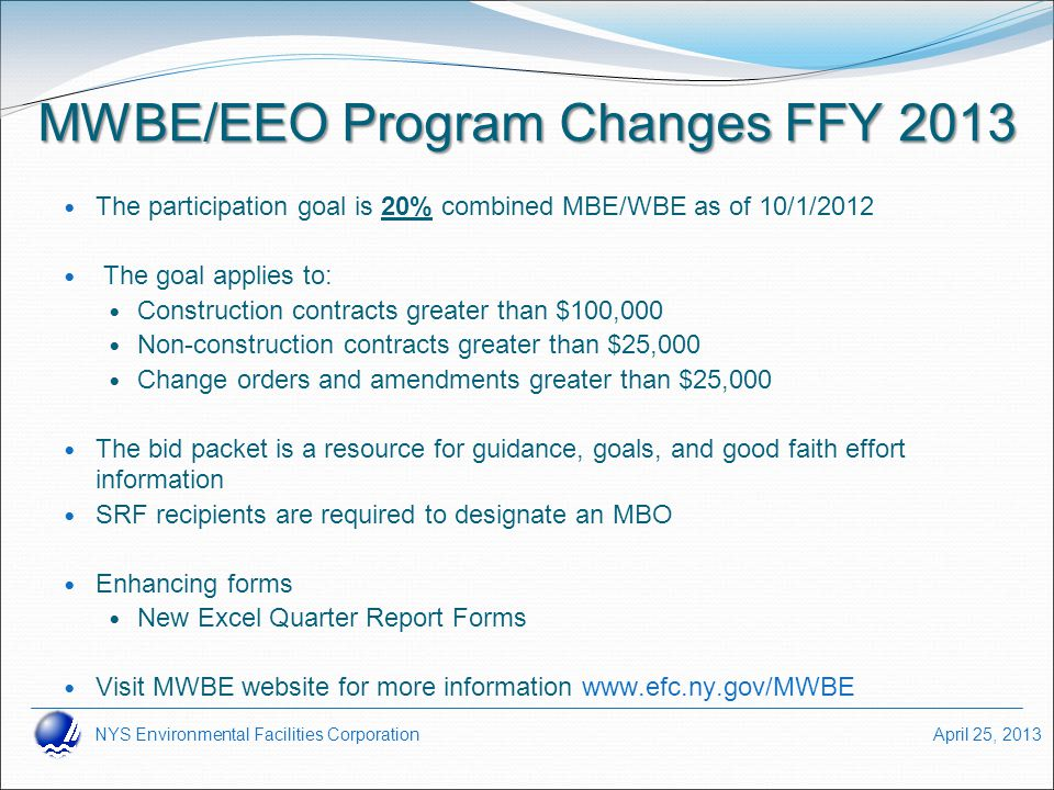 NYS Environmental Facilities Corporation April 25, 2013 MWBE/EEO Program Changes FFY 2013 The participation goal is 20% combined MBE/WBE as of 10/1/20