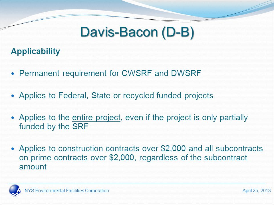 NYS Environmental Facilities Corporation April 25, 2013 Davis-Bacon (D-B) Applicability Permanent requirement for CWSRF and DWSRF Applies to Federal,