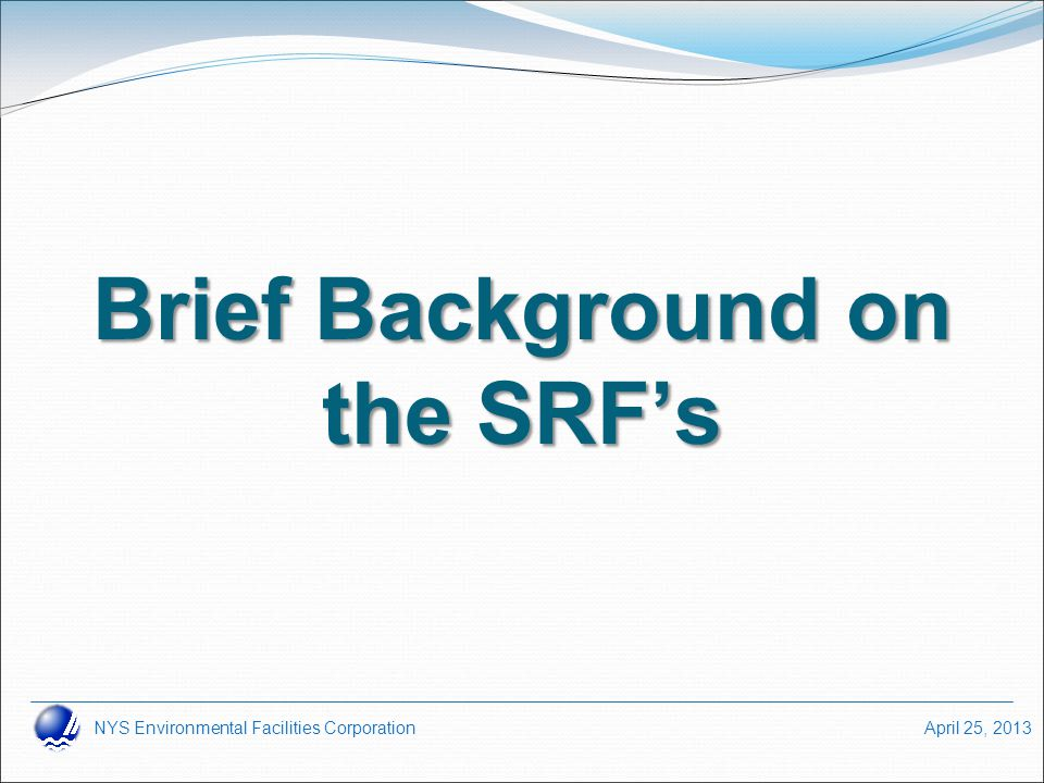 NYS Environmental Facilities Corporation April 25, 2013 Brief Background on the SRF's