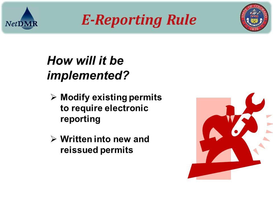 E-Reporting Rule How will it be implemented?  Modify existing permits to require electronic reporting  Written into new and reissued permits