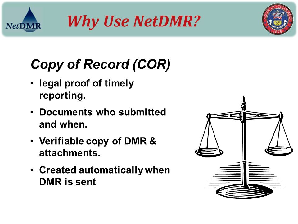 Why Use NetDMR? Copy of Record (COR) legal proof of timely reporting. Documents who submitted and when. Verifiable copy of DMR & attachments. Created