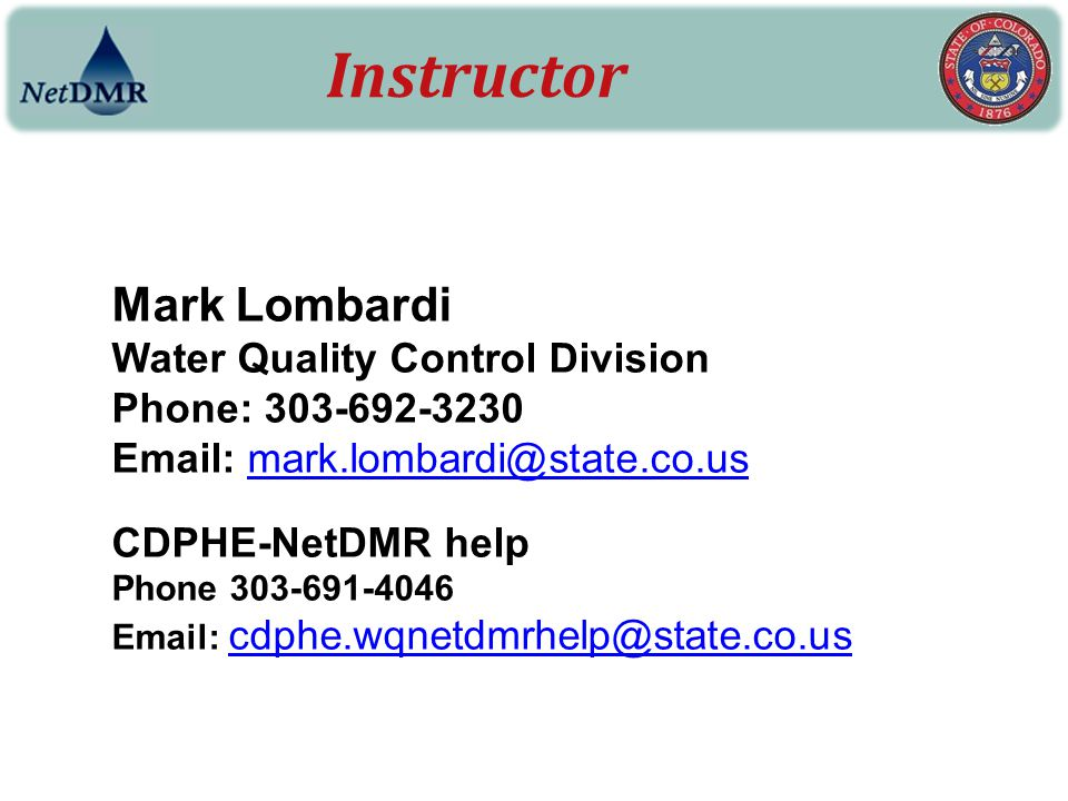 Mark Lombardi Water Quality Control Division Phone: 303-692-3230 Email: mark.lombardi@state.co.usmark.lombardi@state.co.us CDPHE-NetDMR help Phone 303