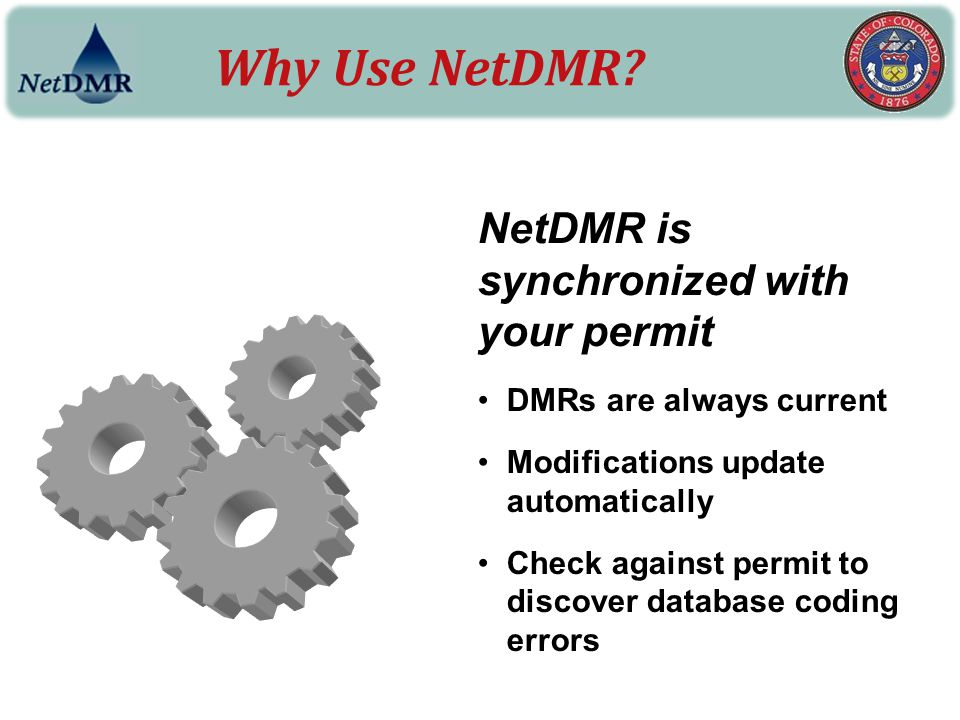 Why Use NetDMR? NetDMR is synchronized with your permit DMRs are always current Modifications update automatically Check against permit to discover da