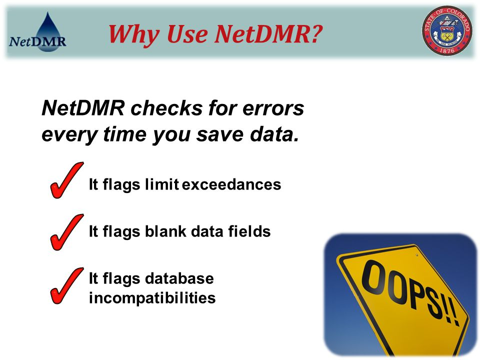 Why Use NetDMR? NetDMR checks for errors every time you save data. It flags limit exceedances It flags blank data fields It flags database incompatibi