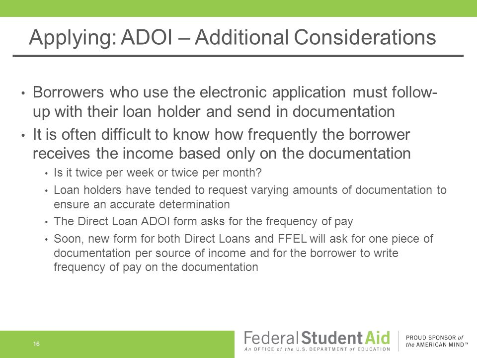 Applying: ADOI – Additional Considerations Borrowers who use the electronic application must follow- up with their loan holder and send in documentation It is often difficult to know how frequently the borrower receives the income based only on the documentation Is it twice per week or twice per month.