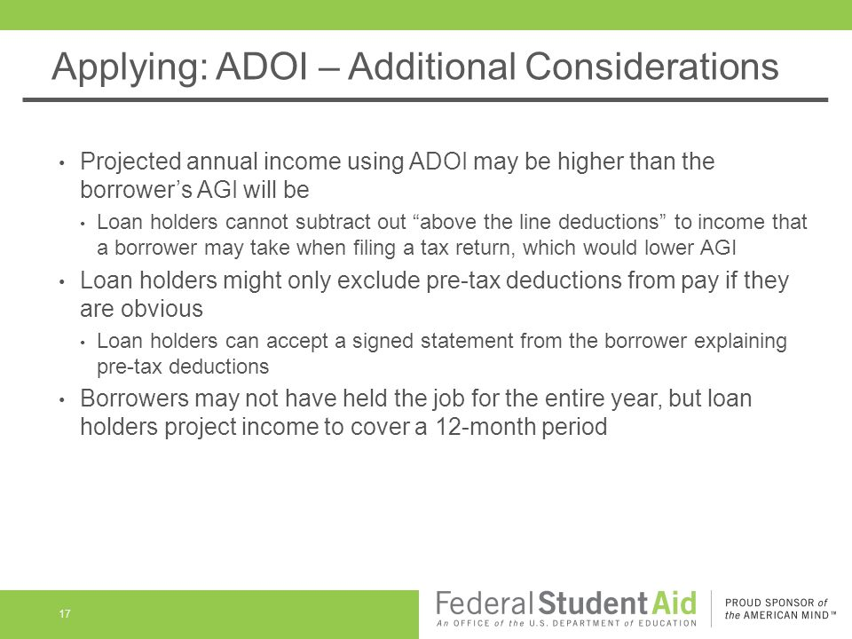 Applying: ADOI – Additional Considerations Projected annual income using ADOI may be higher than the borrower's AGI will be Loan holders cannot subtract out above the line deductions to income that a borrower may take when filing a tax return, which would lower AGI Loan holders might only exclude pre-tax deductions from pay if they are obvious Loan holders can accept a signed statement from the borrower explaining pre-tax deductions Borrowers may not have held the job for the entire year, but loan holders project income to cover a 12-month period 17