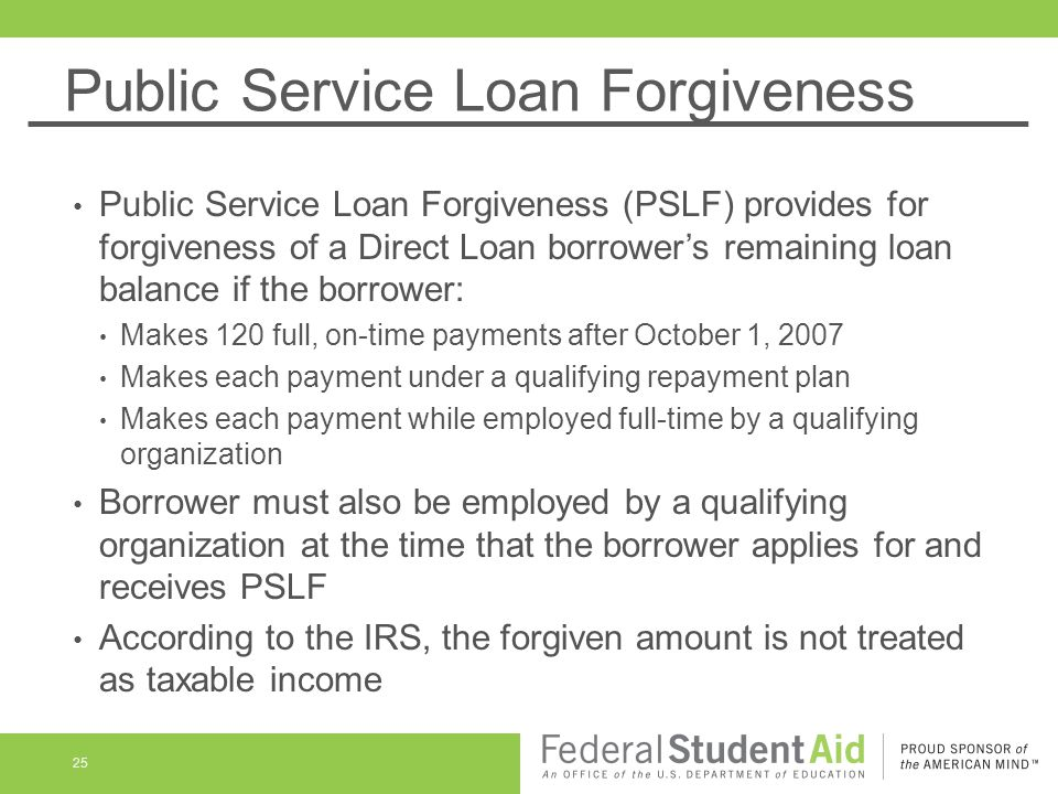 Public Service Loan Forgiveness Public Service Loan Forgiveness (PSLF) provides for forgiveness of a Direct Loan borrower's remaining loan balance if the borrower: Makes 120 full, on-time payments after October 1, 2007 Makes each payment under a qualifying repayment plan Makes each payment while employed full-time by a qualifying organization Borrower must also be employed by a qualifying organization at the time that the borrower applies for and receives PSLF According to the IRS, the forgiven amount is not treated as taxable income 25