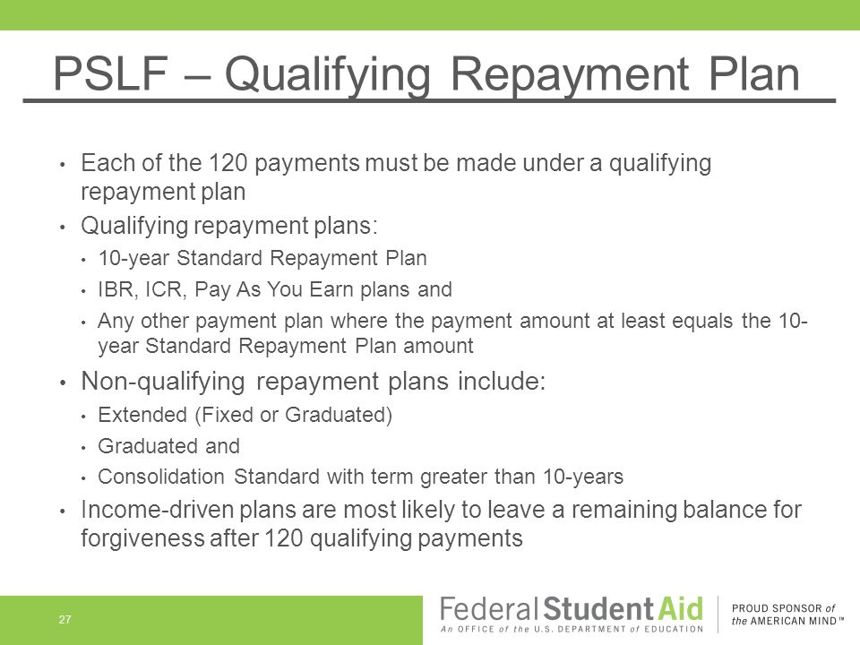 PSLF – Qualifying Repayment Plan Each of the 120 payments must be made under a qualifying repayment plan Qualifying repayment plans: 10-year Standard Repayment Plan IBR, ICR, Pay As You Earn plans and Any other payment plan where the payment amount at least equals the 10- year Standard Repayment Plan amount Non-qualifying repayment plans include: Extended (Fixed or Graduated) Graduated and Consolidation Standard with term greater than 10-years Income-driven plans are most likely to leave a remaining balance for forgiveness after 120 qualifying payments 27