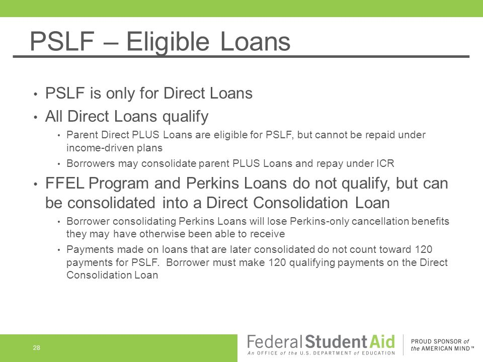 PSLF – Eligible Loans PSLF is only for Direct Loans All Direct Loans qualify Parent Direct PLUS Loans are eligible for PSLF, but cannot be repaid under income-driven plans Borrowers may consolidate parent PLUS Loans and repay under ICR FFEL Program and Perkins Loans do not qualify, but can be consolidated into a Direct Consolidation Loan Borrower consolidating Perkins Loans will lose Perkins-only cancellation benefits they may have otherwise been able to receive Payments made on loans that are later consolidated do not count toward 120 payments for PSLF.