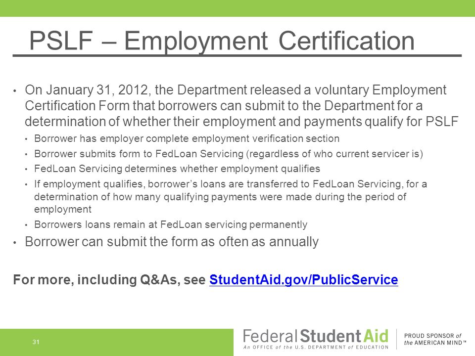 PSLF – Employment Certification On January 31, 2012, the Department released a voluntary Employment Certification Form that borrowers can submit to the Department for a determination of whether their employment and payments qualify for PSLF Borrower has employer complete employment verification section Borrower submits form to FedLoan Servicing (regardless of who current servicer is) FedLoan Servicing determines whether employment qualifies If employment qualifies, borrower's loans are transferred to FedLoan Servicing, for a determination of how many qualifying payments were made during the period of employment Borrowers loans remain at FedLoan servicing permanently Borrower can submit the form as often as annually For more, including Q&As, see StudentAid.gov/PublicServiceStudentAid.gov/PublicService 31