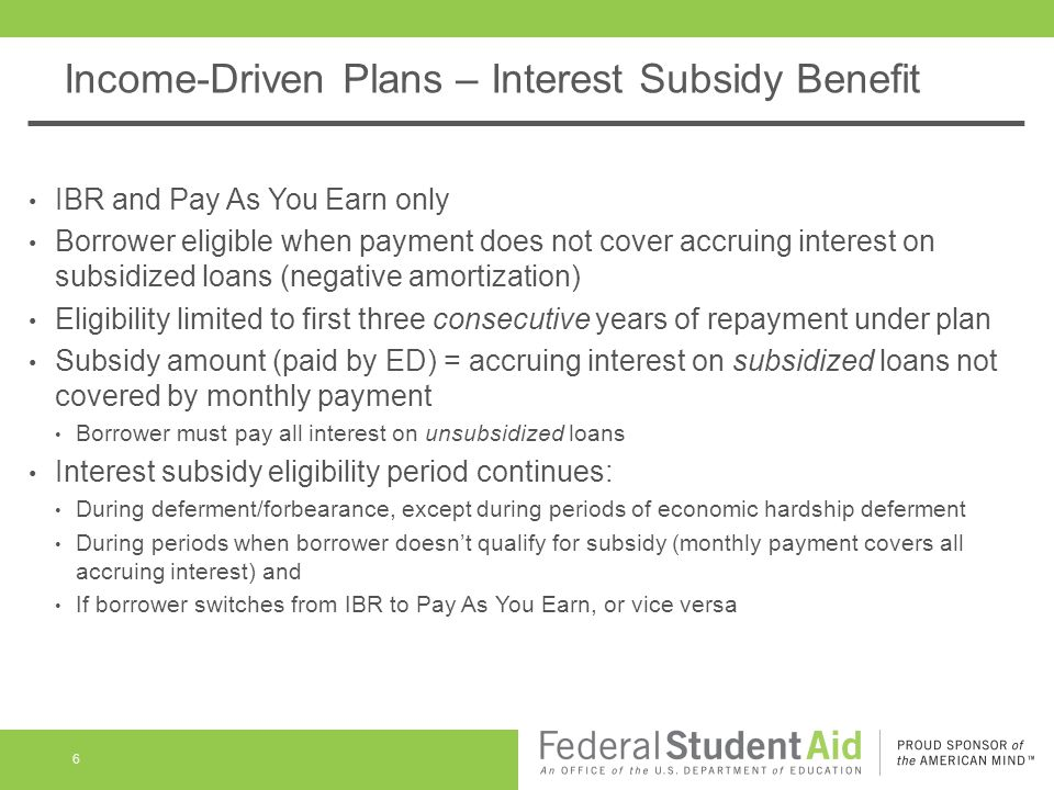 Income-Driven Plans – Interest Subsidy Benefit IBR and Pay As You Earn only Borrower eligible when payment does not cover accruing interest on subsidized loans (negative amortization) Eligibility limited to first three consecutive years of repayment under plan Subsidy amount (paid by ED) = accruing interest on subsidized loans not covered by monthly payment Borrower must pay all interest on unsubsidized loans Interest subsidy eligibility period continues: During deferment/forbearance, except during periods of economic hardship deferment During periods when borrower doesn't qualify for subsidy (monthly payment covers all accruing interest) and If borrower switches from IBR to Pay As You Earn, or vice versa 6