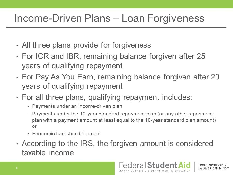 Income-Driven Plans – Loan Forgiveness All three plans provide for forgiveness For ICR and IBR, remaining balance forgiven after 25 years of qualifying repayment For Pay As You Earn, remaining balance forgiven after 20 years of qualifying repayment For all three plans, qualifying repayment includes: Payments under an income-driven plan Payments under the 10-year standard repayment plan (or any other repayment plan with a payment amount at least equal to the 10-year standard plan amount) or Economic hardship deferment According to the IRS, the forgiven amount is considered taxable income 8