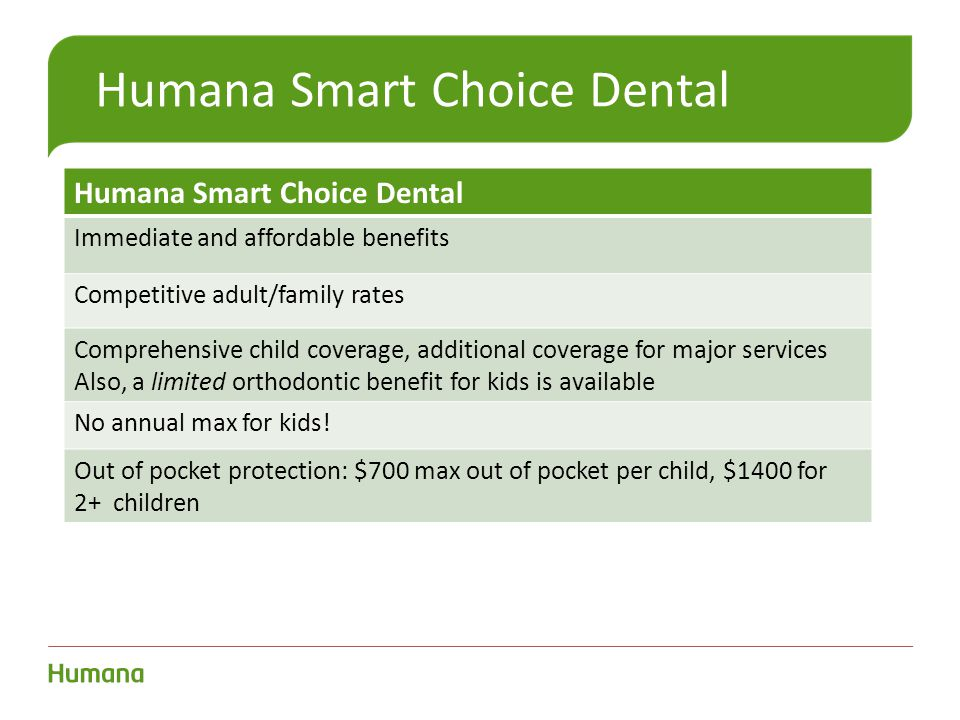 Humana Smart Choice Dental Immediate and affordable benefits Competitive adult/family rates Comprehensive child coverage, additional coverage for major services Also, a limited orthodontic benefit for kids is available No annual max for kids.