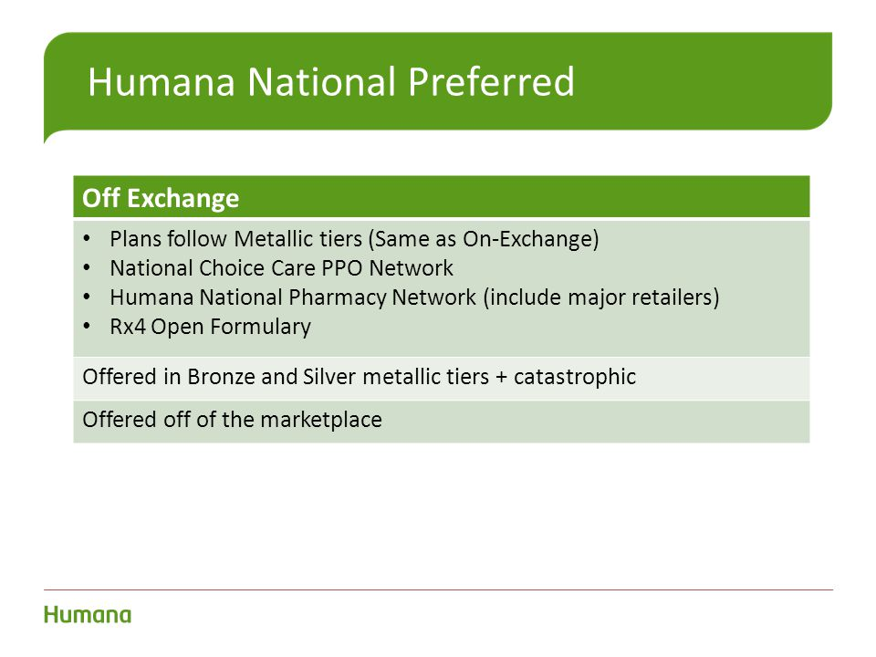 Humana National Preferred Off Exchange Plans follow Metallic tiers (Same as On-Exchange) National Choice Care PPO Network Humana National Pharmacy Network (include major retailers) Rx4 Open Formulary Offered in Bronze and Silver metallic tiers + catastrophic Offered off of the marketplace
