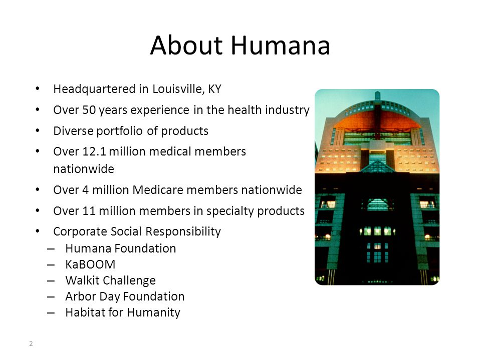 About Humana Headquartered in Louisville, KY Over 50 years experience in the health industry Diverse portfolio of products Over 12.1 million medical members nationwide Over 4 million Medicare members nationwide Over 11 million members in specialty products Corporate Social Responsibility – Humana Foundation – KaBOOM – Walkit Challenge – Arbor Day Foundation – Habitat for Humanity 2