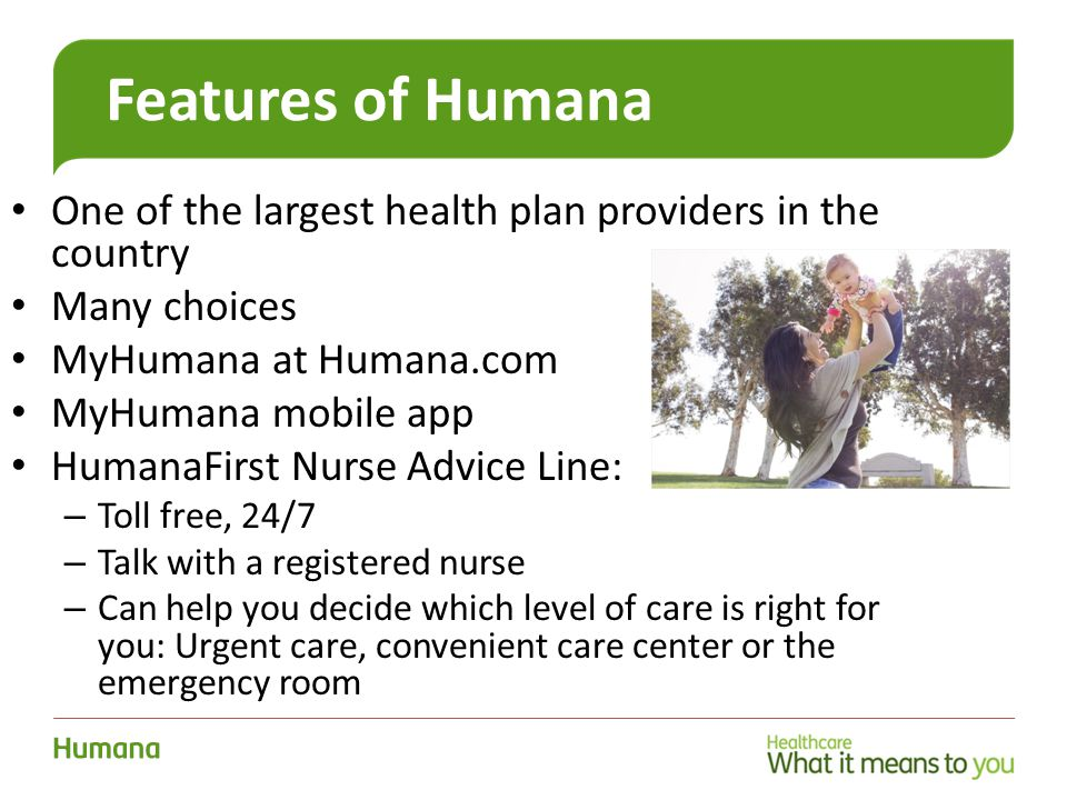 22 Features of Humana One of the largest health plan providers in the country Many choices MyHumana at Humana.com MyHumana mobile app HumanaFirst Nurse Advice Line: – Toll free, 24/7 – Talk with a registered nurse – Can help you decide which level of care is right for you: Urgent care, convenient care center or the emergency room