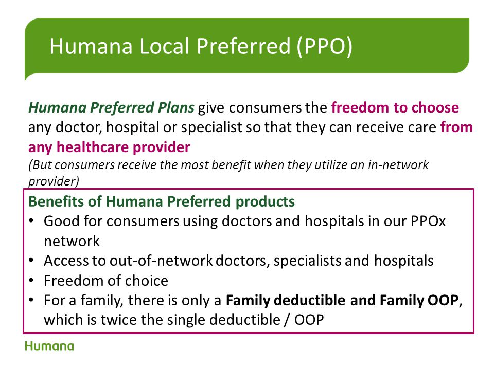 Benefits of Humana Preferred products Good for consumers using doctors and hospitals in our PPOx network Access to out-of-network doctors, specialists and hospitals Freedom of choice For a family, there is only a Family deductible and Family OOP, which is twice the single deductible / OOP Humana Preferred Plans give consumers the freedom to choose any doctor, hospital or specialist so that they can receive care from any healthcare provider (But consumers receive the most benefit when they utilize an in-network provider)