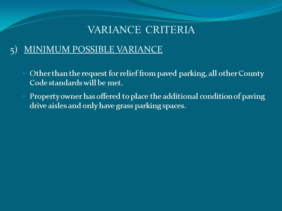VARIANCE CRITERIA 5)MINIMUM POSSIBLE VARIANCE Other than the request for relief from paved parking, all other County Code standards will be met.