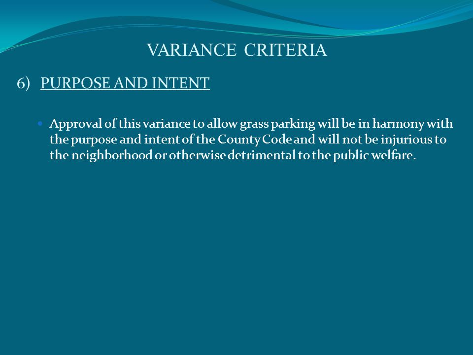 VARIANCE CRITERIA 6)PURPOSE AND INTENT Approval of this variance to allow grass parking will be in harmony with the purpose and intent of the County Code and will not be injurious to the neighborhood or otherwise detrimental to the public welfare.