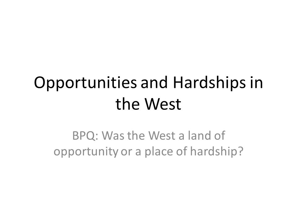 Opportunities and Hardships in the West BPQ: Was the West a land of opportunity or a place of hardship?