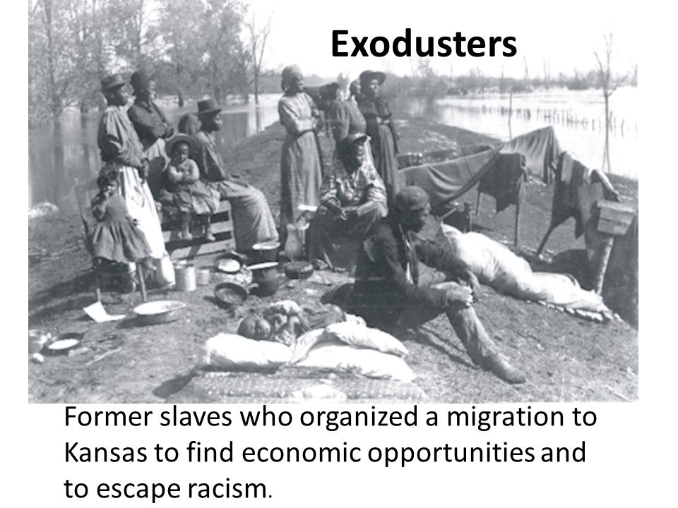 Exodusters Former slaves who organized a migration to Kansas to find economic opportunities and to escape racism.