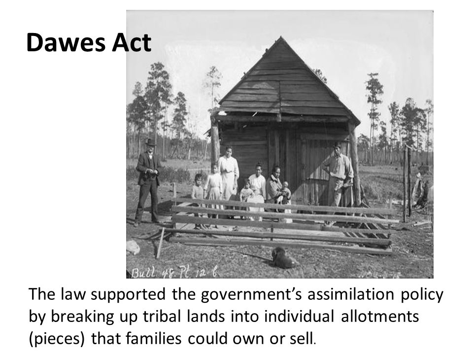 Dawes Act The law supported the government's assimilation policy by breaking up tribal lands into individual allotments (pieces) that families could own or sell.