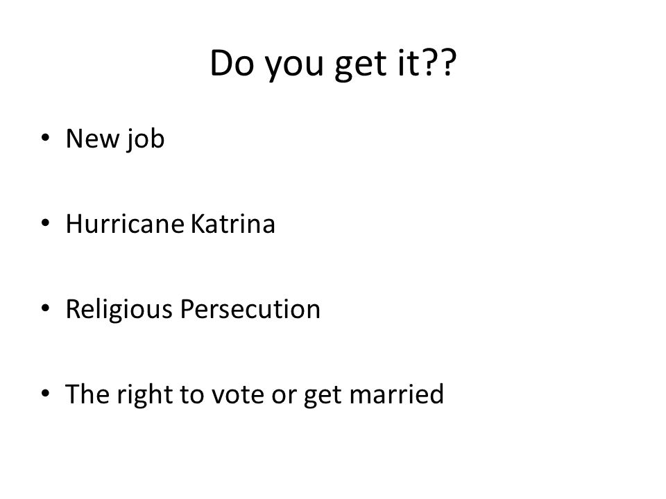 Do you get it?? New job Hurricane Katrina Religious Persecution The right to vote or get married