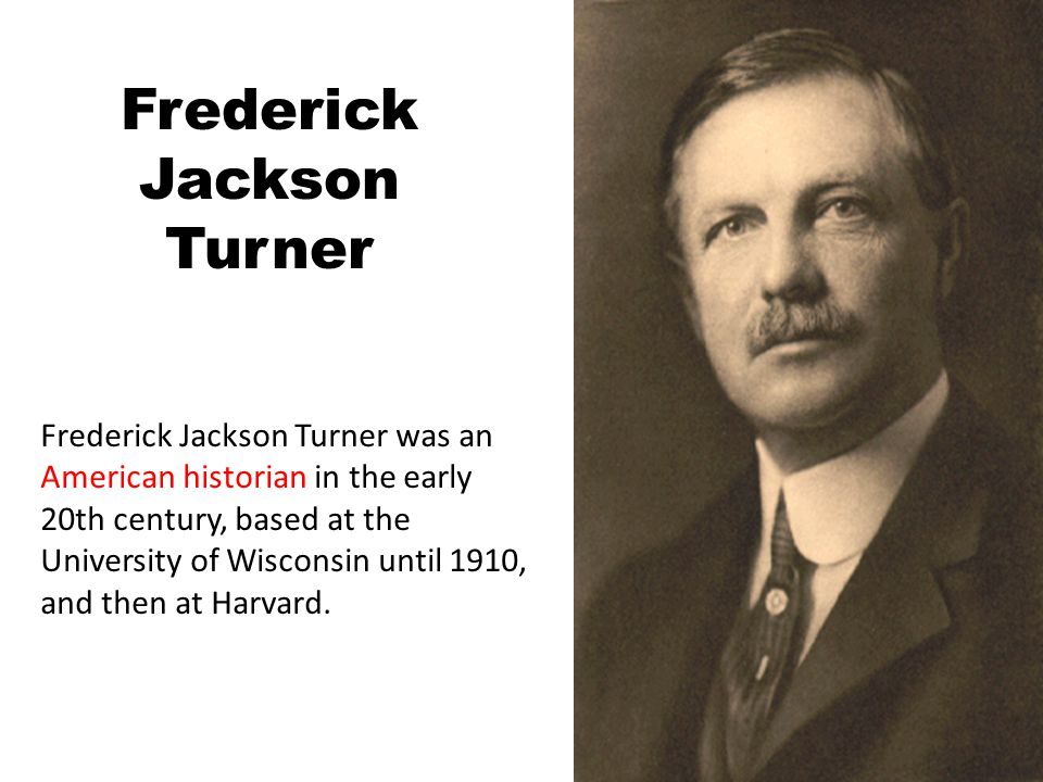 Frederick Jackson Turner Frederick Jackson Turner was an American historian in the early 20th century, based at the University of Wisconsin until 1910, and then at Harvard.