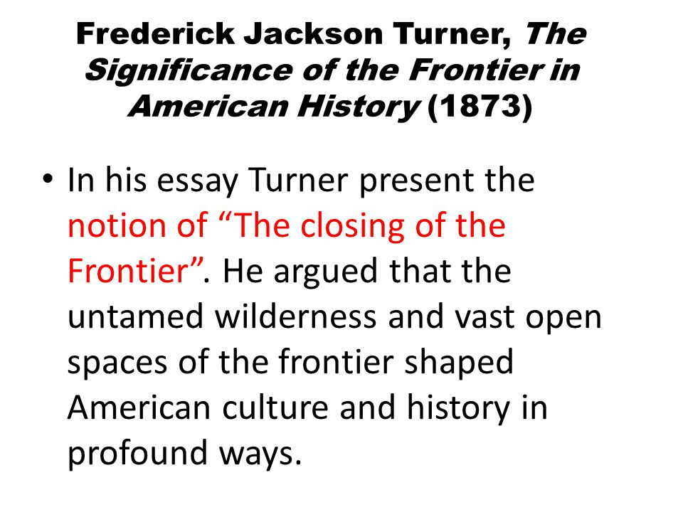 Frederick Jackson Turner, The Significance of the Frontier in American History (1873) In his essay Turner present the notion of The closing of the Frontier .