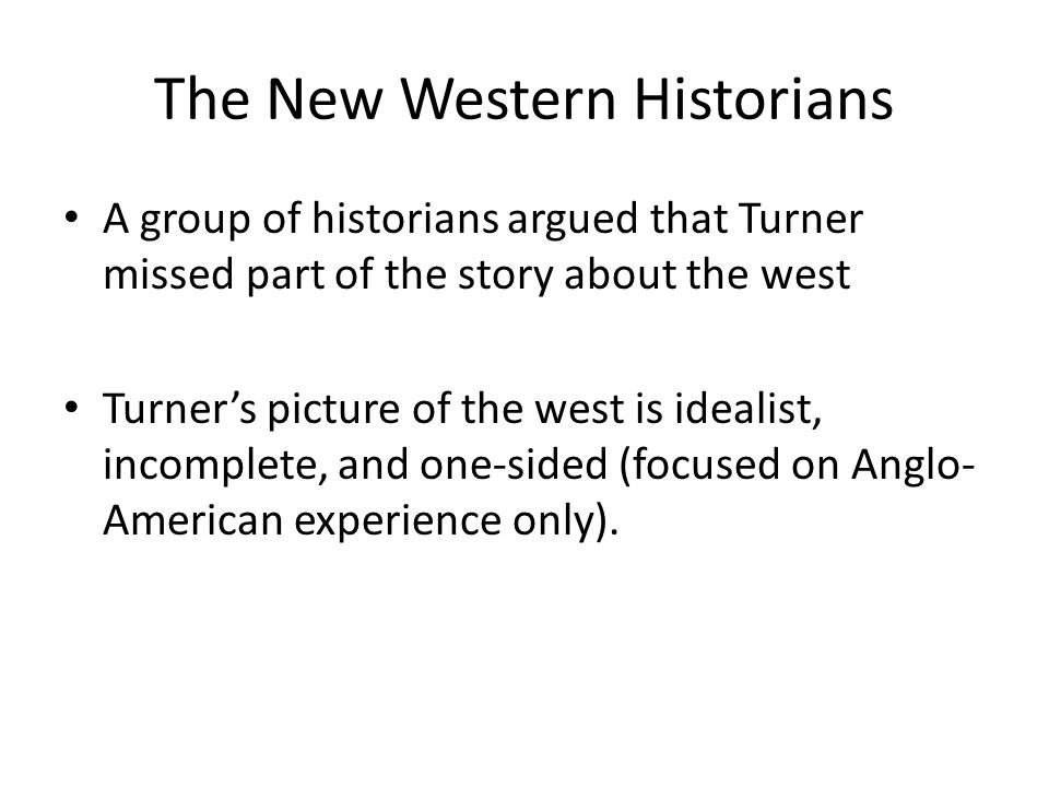 The New Western Historians A group of historians argued that Turner missed part of the story about the west Turner's picture of the west is idealist, incomplete, and one-sided (focused on Anglo- American experience only).