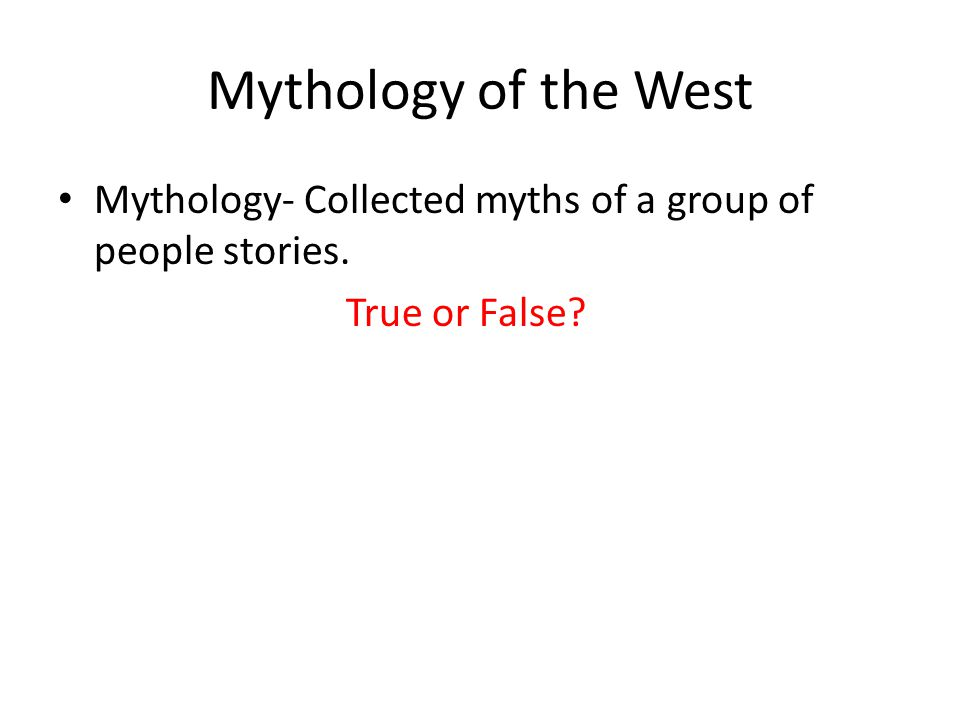 Mythology of the West Mythology- Collected myths of a group of people stories. True or False?